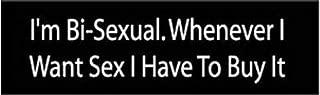 I'M BI-SEXUAL. WHEN EVER I WANT SEX. FUN FUNNY QUALITY BUMPER STICKER STI-0403