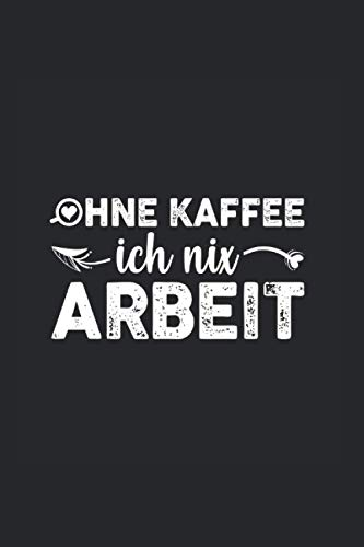 Ohne Kaffee ich nix Arbeit: Notizbuch A5 6x9 Zoll Liniert 120 Seiten Notizheft Kaffee Koffein Geschenk Cappuccino Espresso Geschenkidee Tagebuch