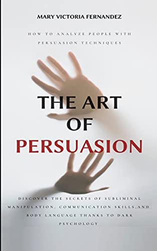 THE ART OF PERSUASION: How to Analyze People with Persuasion Techniques. Discover the Secrets of Subliminal Manipulation, Communication skills, and Body Language thanks to Dark Psychology