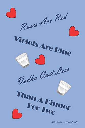 Valentines Notebook: Roses Are Red Violets Are Blue, Vodka Costs Less Than A Dinner For Two ~...