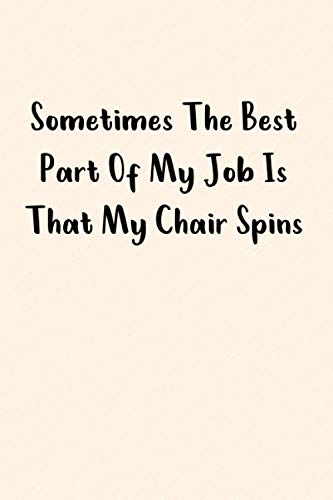 Sometimes The Best Part Of My Job Is That My Chair Spins : Cute and perfect Blank Notebook Journal: Lined Notebook / Journal Gift, 100 Pages, 6x9, Soft Cover, Matte Finish