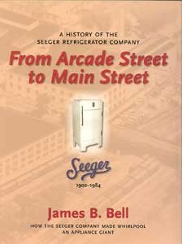 FROM ARCADE STREET TO MAIN STREET - A HISTORY OF THE SEEGER REFRIGERATOR COMPANY (HOW THE SEEGER COMPANY MADE WHIRLPOOL AN APPLICANCE GIANT)