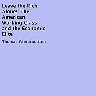 Leave the Rich Alone!     The American Working Class and the Economic Elite              By:                                                                                                                                 Thomas Winterbottom                               Narrated by:                                                                                                                                 Kendal Steele                      Length: 33 mins     Not rated yet     Overall 0.0