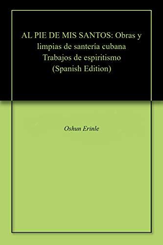 AL PIE DE MIS SANTOS: Obras y limpias de santería cubana Trabajos de espiritismo (Spanish Edition)