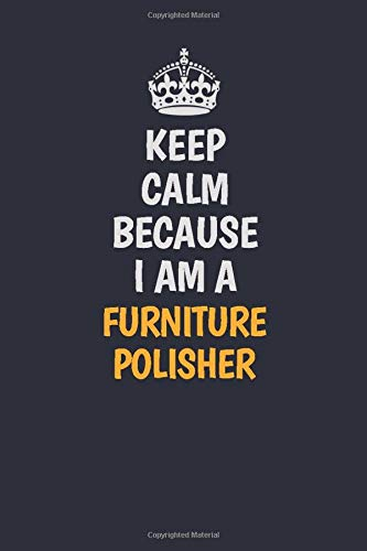 Keep Calm Because I Am A Furniture Polisher: Inspirational life quote blank lined Notebook 6x9 matte finish