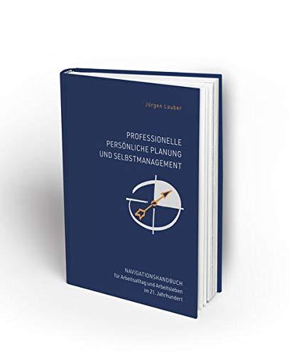 Professionelle Persönliche Planung und Selbstmanagement: Navigationshandbuch für Arbeitsalltag und Arbeitsleben im 21.Jahrhundert