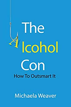 The Alcohol Con: How To Outsmart It by [Michaela Weaver, Holly Weaver, Rebecca Martin]