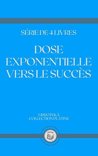 DOSE EXPONENTIELLE VERS LE SUCCÈS: série de 4 livres