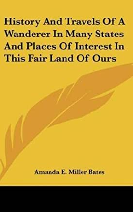 [(History And Travels Of A Wanderer In Many States And Places Of Interest In This Fair Land Of Ours)] [By (author) Amanda E. Miller Bates] published on (September, 2007)