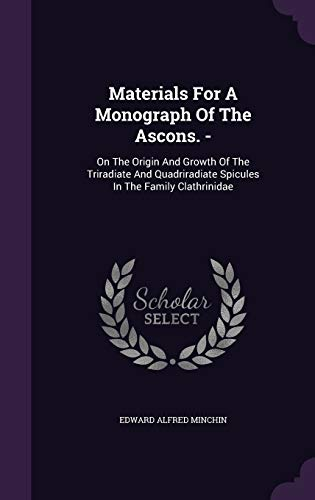 Materials for a Monograph of the Ascons. -: On the Origin and Growth of the Triradiate and Quadriradiate Spicules in the Family Clathrinidae