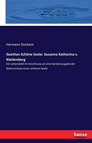 Goethes Schöne Seele: Susanna Katharina v. Klettenberg: Ein Lebensbild im Anschlusse an eine Sonderausgabe der Bekenntnisse einer schönen Seele