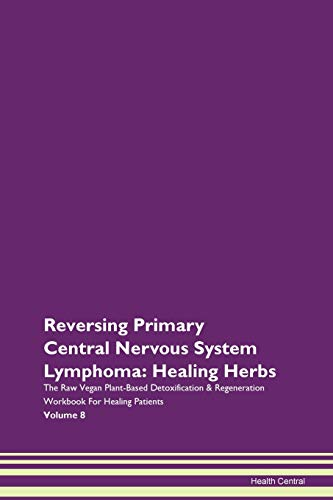 Reversing Primary Central Nervous System Lymphoma: Healing Herbs The Raw Vegan Plant-Based Detoxification & Regeneration Workbook for Healing Patients. Volume 8