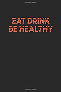 Eat Drink Be Healthy: Organizing daily meals / Journal Gift,110 Pages, 6x9, Soft Cover, Matte Finish