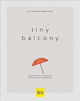Tiny Balcony: Raumwunder für Balkon und Terrasse zum Selberbauen (Balkon & Terrasse) von [Gregor Faubel, Julia Romeiß]