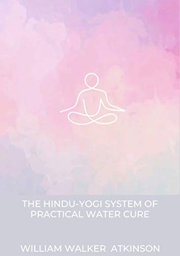 The Hindu-Yogi System Of Practical Water Cure: William Walker Atkinson (Philosophy, Classics,Literature, Religion & Spirituality,Self-Help, Mysticism ) [Annotated] (English Edition)