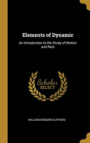 ELEMENTS OF DYNAMIC: An Introduction to the Study of Motion and Rest