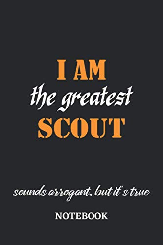I am the Greatest Scout sounds arrogant, but it's true Notebook: 6x9 inches - 110 graph paper, quad ruled, squared, grid paper pages • Greatest Passionate working Job Journal • Gift, Present Idea
