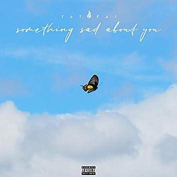 something sad about you