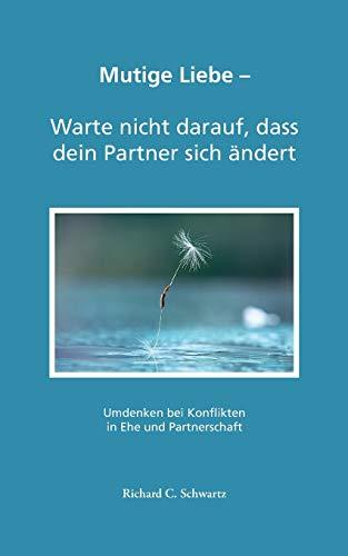 Mutige Liebe - Warte nicht darauf, dass dein Partner sich ändert: Umdenken bei Konflikten in Ehe und Partnerschaft