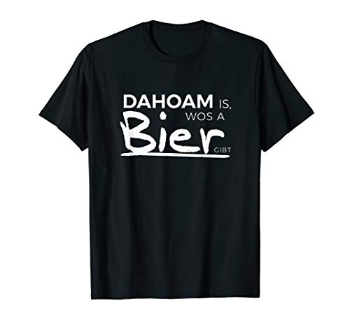Dahoam, wos a Bier gibt - lustig bayerisch Bier Party Tshirt