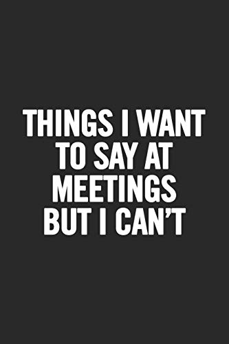 Things I Want To Say At Meetings But I Can't: Blank Lined Notebook