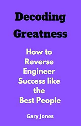 Decoding Greatness: How to Reverse Engineer Success like the Best People (English Edition)
