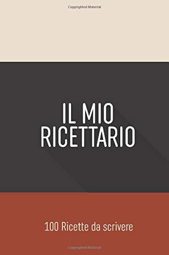 Il Mio Ricettario, Quaderno ricette da scrivere: libro dove puoi scrivere le tue ricette e i tuoi piatti preferiti B08