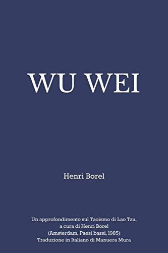 WU WEI: Un approfondimento sul Taoismo di Lao Tzu, a cura di Henri Borel (Amsterdam, Paesi bassi, 1985) Traduzione in Italiano di Manuera Mura
