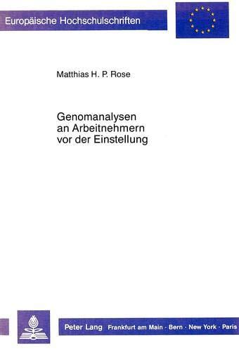Genomanalysen an Arbeitnehmern vor der Einstellung: Die Grenze ihrer zulässigen Durchführung aus arbeits- und grundrechtlicher Sicht (Europäische ... / Series 2: Law / Série 2: Droit, Band 814)