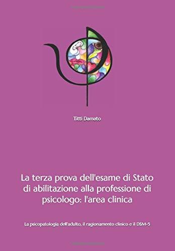 La terza prova dell'esame di Stato di abilitazione alla professione di psicologo: l'area clinica: La psicopatologia dell'adulto, il ragionamento clinico e il DSM-5