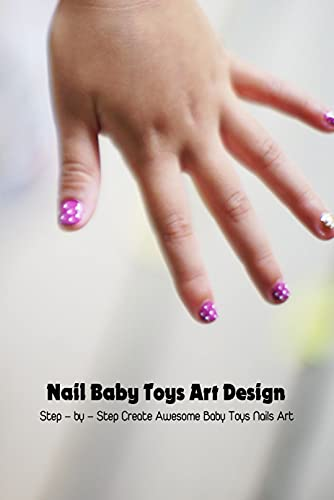 Nail Baby Toys Art Design: Step – by – Step Create Awesome Baby Toys Nails Art: Instructions for Creative Baby Toys Nail Art Designs (English Edition)
