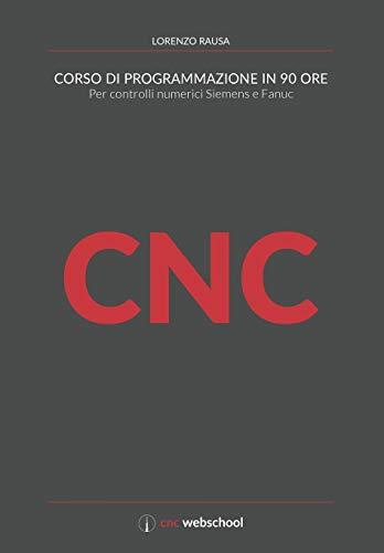 CNC Corso di programmazione in 90 ore: Per controlli numerici Siemens e Fanuc