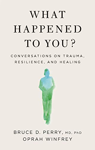 What Happened to You?: Conversations on Trauma, Resilience, and...