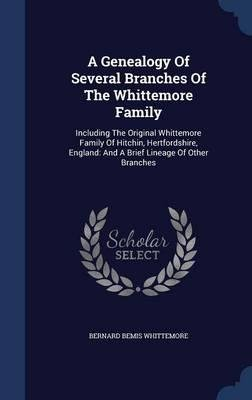 A genealogy of several branches of the Whittemore family, including the original Whittemore family of Hitchin, Hertfordshire, England: and a brief lineage of other branches 1893 [Hardcover]