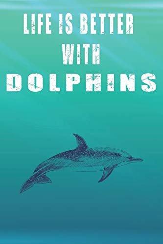 Life Is Better With Dolphins: Cute Dolphins Lovers Journal / Notebook / Diary / Birthday Gift (6x9 - 110 Blank Lined Pages)