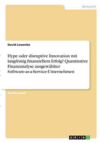 Hype oder disruptive Innovation mit langfristig finanziellem Erfolg? Quantitative Finanzanalyse ausgewählter Software-as-a-Service-Unternehmen