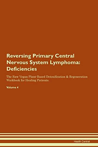 Reversing Primary Central Nervous System Lymphoma: Deficiencies The Raw Vegan Plant-Based Detoxification & Regeneration Workbook for Healing Patients. Volume 4