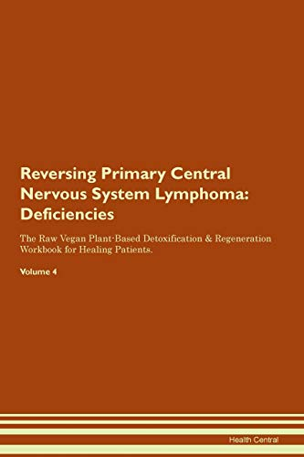 Reversing Primary Central Nervous System Lymphoma: Deficiencies The Raw Vegan Plant-Based Detoxification & Regeneration Workbook for Healing Patients. Volume 4
