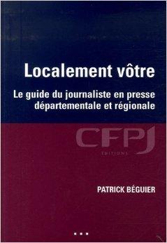 Localement vôtre : Le guide du journaliste en presse départementale et régionale de Patrick Béguier ( 28 novembre 2006 )