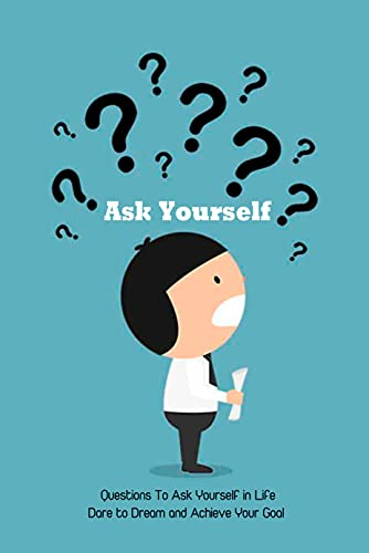 Ask Yourself: Questions To Ask Yourself in Life - Dare to Dream and Achieve Your Goal: Find Your Passion (English Edition)