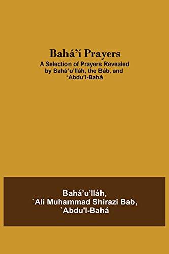 Bahá'í Prayers: A Selection of Prayers Revealed by Bahá'u'lláh, the Báb, and 'Abdu'l-Bahá