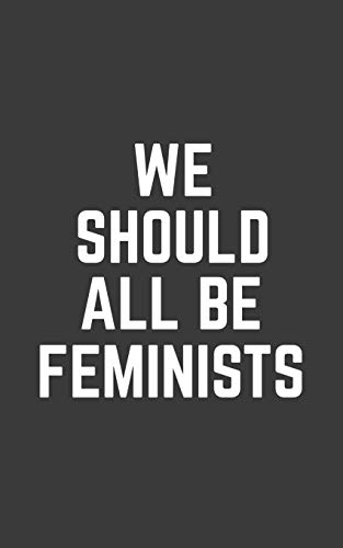 We Should All Be Feminists: We Should All Be Feminists Notebook - Cute And Amazing Feminism Quote Saying As Cool Doodle Diary Book Gift For Bold ... Woman Who Supports Human And Women's Rights!