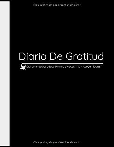 Diario De Gratitud: Diariamente Agradece Minimo 3 Veces Y Tu Vida Cambiara: El Diario De Gratitud Para Hacerlo Diariamente Tener Bienestar Felicidad.