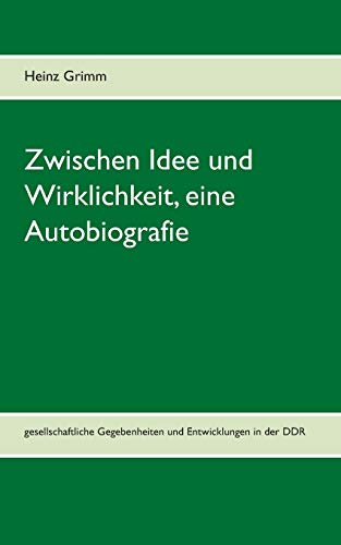 Zwischen Idee und Wirklichkeit, eine Autobiografie: Gesellschaftliche Gegebenheiten und relevante Entwicklungen in der DDR selbst erlebt