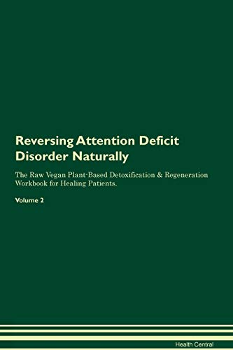 Reversing Attention Deficit Disorder Naturally The Raw Vegan Plant-Based Detoxification & Regeneration Workbook for Healing Patients. Volume 2