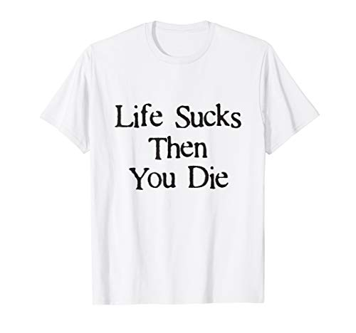 Life Sucks Then You Die Funny Downer T-Shirt