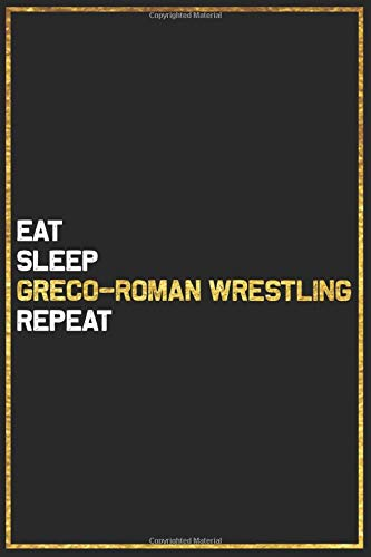 Eat Sleep Greco-Roman Wrestling Repeat Sport Gift Idea: Greco-Roman Wrestling College Ruled Notebook / Journal Gift, 101 Pages, 6x9, Soft Cover, Matte Finish