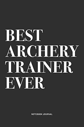 Best Archery Trainer Ever: A 6x9 Inch Diary Notebook Journal With A Bold Text Font Slogan On A Matte Cover and 120 Blank Lined Pages Makes A Great Alternative To A Card