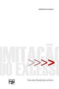 Imitação do excesso: Televisão, Streaming e o Brasil por [João Martins Ladeira]