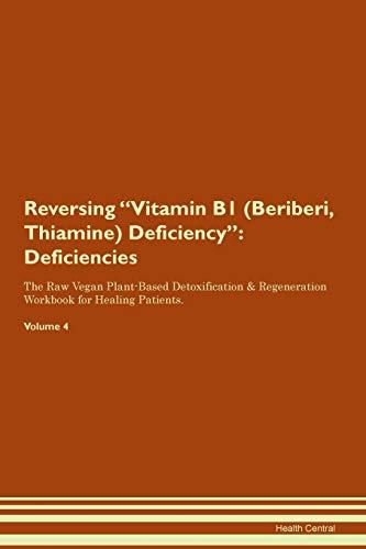 Reversing Vitamin B1 (Beriberi, Thiamine) Deficiency: Deficiencies The Raw Vegan Plant-Based Detoxification & Regeneration Workbook for Healing Patients. Volume 4
